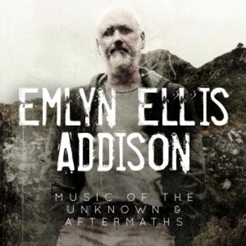 Emlyn Ellis Addison - Music Of The Unknown And Aftermaths